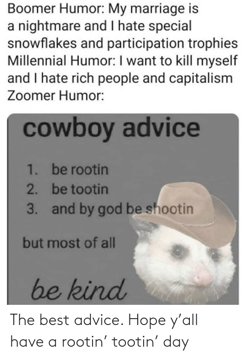 Advice, God, and Marriage: Boomer Humor: My marriage is  a nightmare and I hate special  snowflakes and participation trophies  Millennial Humor: I want to kill myself  and I hate rich people and capitalism  Zoomer Humor:  cowboy advice  1. be rootin  2. be tootin  3. and by god be shootin  but most of all  be kind The best advice. Hope y'all have a rootin' tootin' day