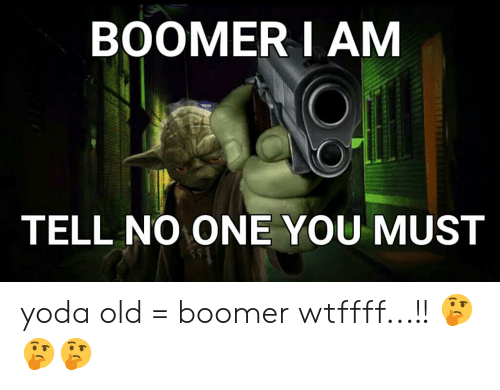 Yoda, Old, and One: BOOMER I AM  TELL NO ONE YOU MUST yoda old = boomer wtffff...!! 🤔🤔🤔