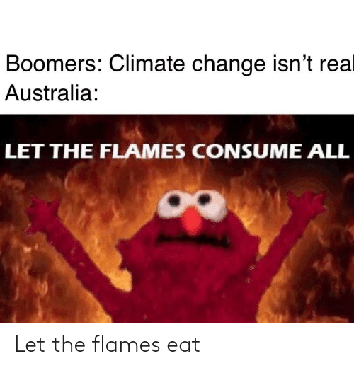 Australia, Change, and Climate Change: Boomers: Climate change isn't rea  Australia:  LET THE FLAMES CONSUME ALL Let the flames eat