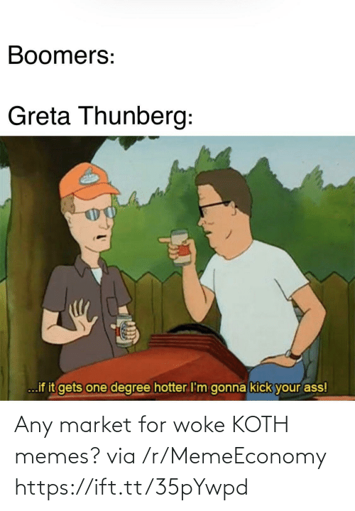 Memes, One, and Degree: Boomers:  Greta Thunberg:  ...if it gets one degree hotter I'm gonna kick your ass! Any market for woke KOTH memes? via /r/MemeEconomy https://ift.tt/35pYwpd