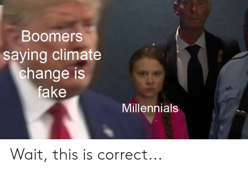 Fake, Millennials, and Change: Boomers  saying climate  change is  fake  Millennials Wait, this is correct...