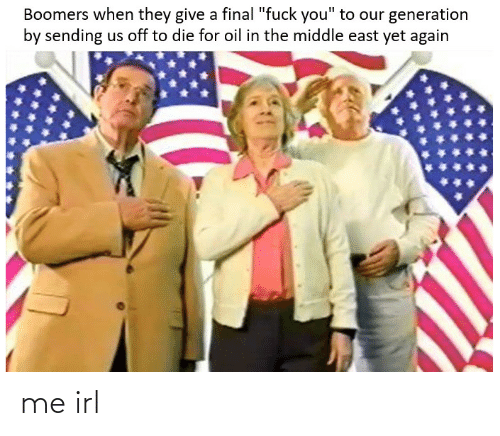 """The Middle, Irl, and Me IRL: Boomers when they give a final """"fuck you"""" to our generation  by sending us off to die for oil in the middle east yet again me irl"""