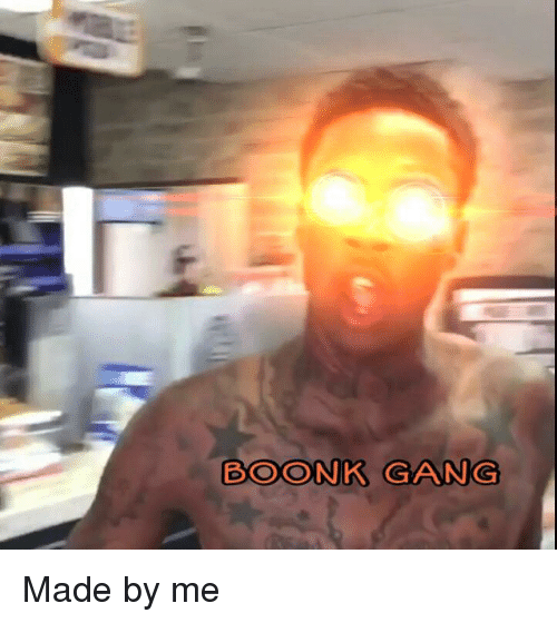 boonk gang made by me 26460976 boonk gang gang meme on me me