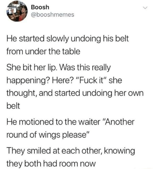 """Dank, Fuck, and Wings: Boosh  @booshmemes  He started slowly undoing his bet  from under the table  She bit her lip. Was this really  happening? Here? """"Fuck it"""" she  thought, and started undoing her own  belt  He motioned to the waiter """"Another  round of wings please""""  They smiled at each other, knowing  they both had room now"""