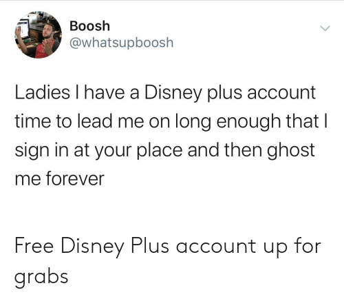 Boosh Ladies I Have A Disney Plus Account Time To Lead Me On Long Enough That I Sign In At Your Place And Then Ghost Me Forever Free Disney Plus Account Up
