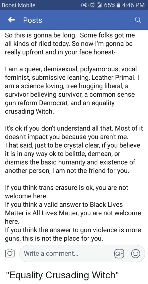 All Lives Matter, Black Lives Matter, and Gif: Boost Mobile  165%. 4:46 PM  Posts  So this is gonna be long. Some folks got me  all kinds of riled today. So now I'm gonna be  really upfront and in your face honest-  I am a queer, demisexual, polyamorous, vocal  feminist, submissive leaning, Leather Primal. I  am a science loving, tree hugging liberal, a  survivor believing survivor, a common sense  gun reform Democrat, and an equality  crusading Witch  It's ok if you don't understand all that. Most of it  doesn't impact you because you aren't me.  That said, just to be crystal clear, if you believe  it is in any way ok to belittle, demean, or  dismiss the basic humanity and existence of  another person, I am not the friend for you  If you think trans erasure is ok, you are not  Welcome here.  If you think a valid answer to Black Lives  Matter is All Lives Matter, you are not welcome  here  If you think the answer to gun violence is more  guns, this is not the place for you  O  Write a comment  GIF