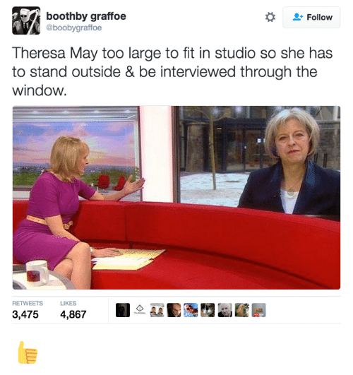 Windows, Dank Memes, and Fitness: boothby graffoe  Follow  @boobygraffoe  Theresa May too large to fit in studio so she has  to stand outside & be interviewed through the  window.  RETWEETS  LIKES  3,475  4,867 👍