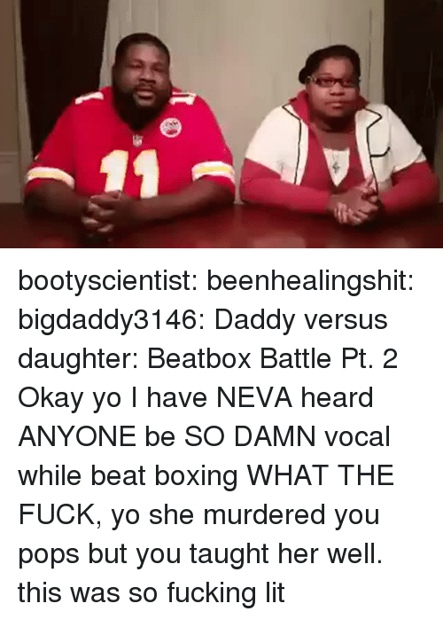 Beatbox, Boxing, and Fucking: bootyscientist:  beenhealingshit:  bigdaddy3146:  Daddy versus daughter: Beatbox Battle Pt. 2  Okay yo I have NEVA heard ANYONE be SO DAMN vocal while beat boxing WHAT THE FUCK, yo she murdered you pops but you taught her well.  this was so fucking lit