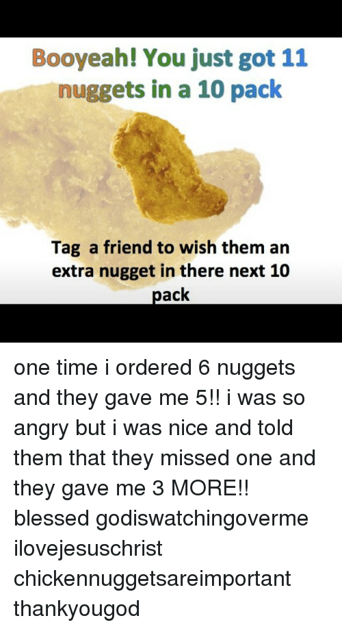 Blessed, Memes, and Time: Booyeah! You just got 11  nuggets in a 10 pack  Tag a friend to wish them arn  extra nugget in there next 10  pack one time i ordered 6 nuggets and they gave me 5!! i was so angry but i was nice and told them that they missed one and they gave me 3 MORE!! blessed godiswatchingoverme ilovejesuschrist chickennuggetsareimportant thankyougod