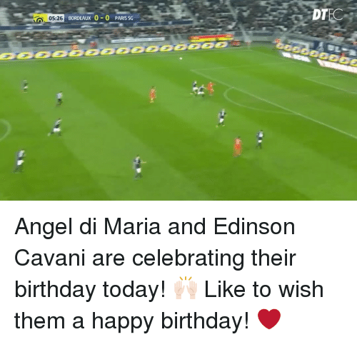 Birthday, Memes, and Happy Birthday: BORDEAUX 0-0 PARIS SG  05:26  DT Angel di Maria and Edinson Cavani are celebrating their birthday today! 🙌🏻 Like to wish them a happy birthday! ❤️