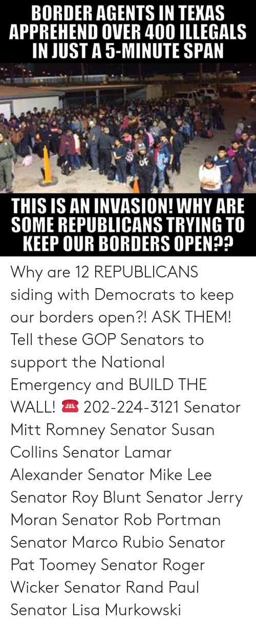 Memes, Rand Paul, and Roger: BORDER AGENTS IN TEKAS  APPREHEND OVER 400 ILLEGALS  IN JUST A 5-MINUTE SPAN  THIS IS AN INVASION! WHY ARE  SOME REPUBLICANS TRYING TO  KEEP OUR BORDERS OPEN? Why are 12 REPUBLICANS siding with Democrats to keep our borders open?! ASK THEM!  Tell these GOP Senators to support the National Emergency and BUILD THE WALL! ☎️ 202-224-3121  Senator Mitt Romney Senator Susan Collins Senator Lamar Alexander Senator Mike Lee Senator Roy Blunt Senator Jerry Moran Senator Rob Portman Senator Marco Rubio Senator Pat Toomey Senator Roger Wicker Senator Rand Paul Senator Lisa Murkowski