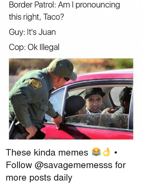 Memes, 🤖, and Cops: Border Patrol: Am l pronouncing  this right, Taco?  Guy: It's Juan  Cop: Ok Illegal These kinda memes 😂👌 • ➫➫ Follow @savagememesss for more posts daily