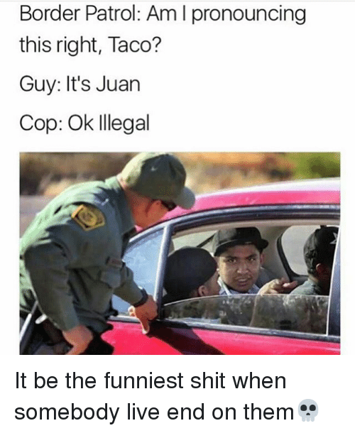 Memes, Shit, and Live: Border Patrol: Am l pronouncing  this right, Taco?  Guy: It's Juan  Cop: Ok Illegal It be the funniest shit when somebody live end on them💀
