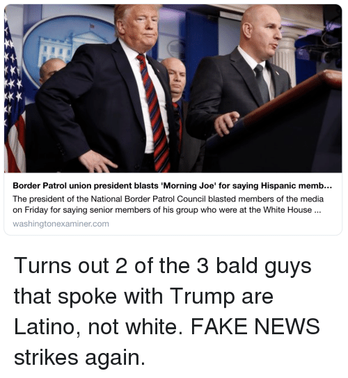 Fake, Friday, and News: Border Patrol union president blasts 'Morning Joe' for saying Hispanic memb..  The president of the National Border Patrol Council blasted members of the media  on Friday for saying senior members of his group who were at the White House  washingtonexaminer.com