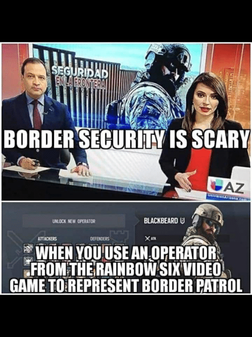 Game, Rainbow, and Video: BORDER SECURITY IS SCARY  BLACKBEARD  UNLOCK NEW OPERATOR  ATTACKER  DEFENDERS  WHEN YOU USE AN OPERATOR  FROMTHE RAINBOW SIX VIDEO  GAME TO REPRESENT BORDER PATROL