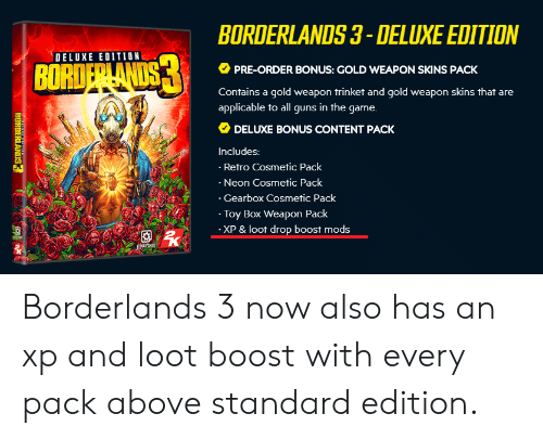 Guns, The Game, and Boost: BORDERLANDS 3- DELUXE EDITION  DELUXE EDITION  PRE-ORDER BONUS: GOLD WEAPON SKINS PACK  BORI  Contains a gold weapon trinket and gold weapon skins that are  applicable to all guns in the game.  DELUXE BONUS CONTENT PACK  Includes:  Retro Cosmetic Pack  Neon Cosmetic Pack  Gearbox Cosmetic Pack  Toy Box Weapon Pack  XP &loot drop boost mods  囡 Borderlands 3 now also has an xp and loot boost with every pack above standard edition.