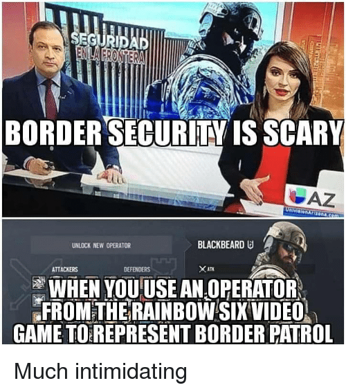 Game, Rainbow, and Video: BORDERSECURİTY IS SCARY  UNLOCK NEW OPERATOR  BLACKBEARD  ATTACKERS  DEFENDERS  WHEN YOUUSE AN OPERATOR  FROMTHE RAINBOW SIX VIDEO  GAME TO REPRESENT BORDER PATROL Much intimidating
