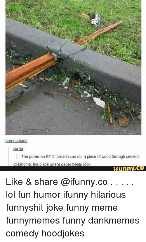 Bored, Funny, and Lol: bored-chaos  The power an EF-5 tornado can do, a piece of wood through cement.  Oklahoma: the  ace where paper beats rock  funny. Like & share @ifunny.co . . . . . lol fun humor ifunny hilarious funnyshit joke funny meme funnymemes funny dankmemes comedy hoodjokes