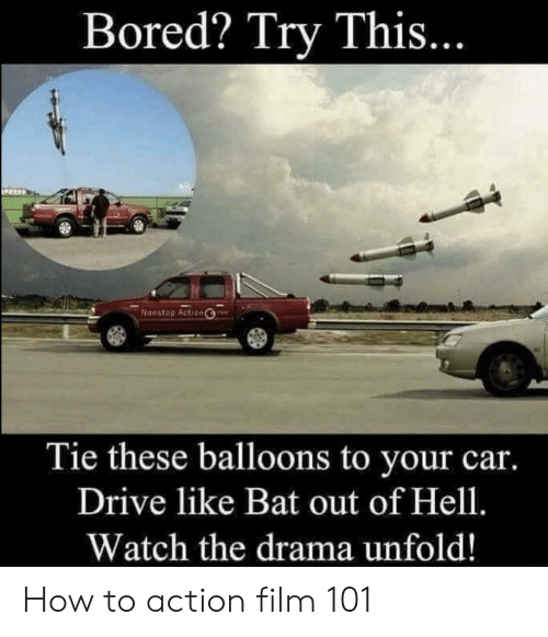 Bored, Funny, and Drive: Bored? Try This  Noostop Action  Tie these balloons to your car.  Drive like Bat out of Hell.  Watch the drama unfold! How to action film 101
