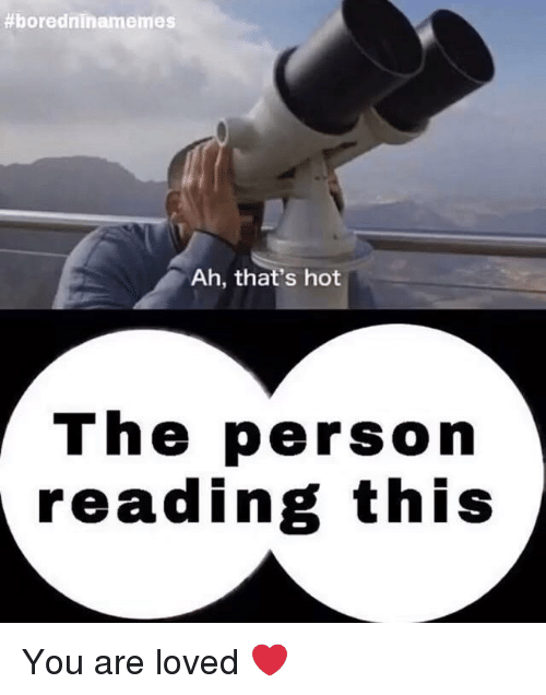 Reading, Hot, and You:  #boredninamemes  Ah, that's hot  The person  reading this