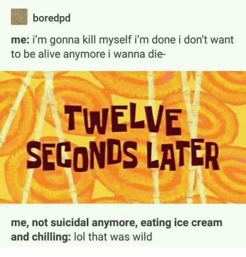Alive, Lol, and Ice Cream: boredpd  me: i'm gonna kill myself i'm done i don't want  to be alive anymore i wanna die-  TWELVE  SECONDS LATER  me, not suicidal anymore, eating ice cream  and chilling: lol that was wild