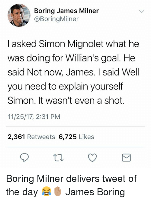 Memes, Goal, and 🤖: Boring James Milner  @BoringMilner  I asked Simon Mignolet what he  was doing for Willian's goal. He  said Not now, James. I said Well  you need to explain yourself  Simon. It wasn't even a shot.  11/25/17, 2:31 PM  2,361 Retweets 6,725 Likes Boring Milner delivers tweet of the day 😂✋🏽 James Boring
