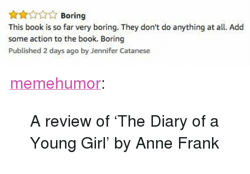 """Tumblr, Anne Frank, and Blog: Boring  This book is so far very boring. They don't do anything at all. Add  some action to the book. Boring  Published 2 days ago by Jennifer Catanese <p><a href=""""http://memehumor.net/post/166887545283/a-review-of-the-diary-of-a-young-girl-by-anne"""" class=""""tumblr_blog"""">memehumor</a>:</p>  <blockquote><p>A review of 'The Diary of a Young Girl' by Anne Frank</p></blockquote>"""