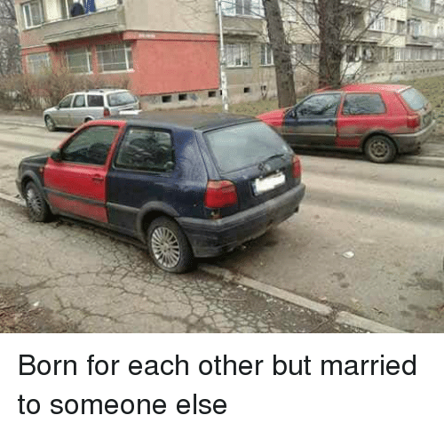 Funny, Born, and For: Born for each other but married to someone else