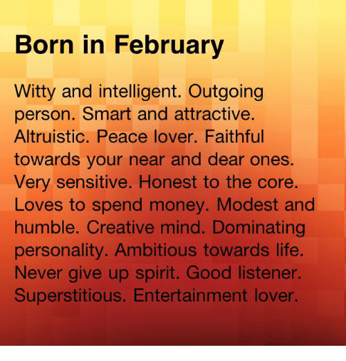 Life, Money, and Good: Born in February  Witty and intelligent. Outgoing  person. Smart and attractive.  Altruistic. Peace lover. Faithful  towards your near and dear ones.  Very sensitive. Honest to the core.  Loves to spend money. Modest and  humble. Creative mind. Dominating  personality. Ambitious towards life.  Never give up spirit. Good listener  Superstitious. Entertainment lover.