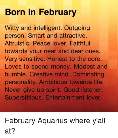 Life, Money, and Aquarius: Born in February  Witty and intelligent. Outgoing  person. Smart and attractive.  Altruistic. Peace lover. Faithful  towards your near and dear ones.  Very sensitive. Honest to the core.  Loves to spend money. Modest and  humble. Creative mind. Dominating  personality. Ambitious towards life.  Never give up spirit. Good listener.  Superstitious. Entertainment lover. February Aquarius where y'all at?
