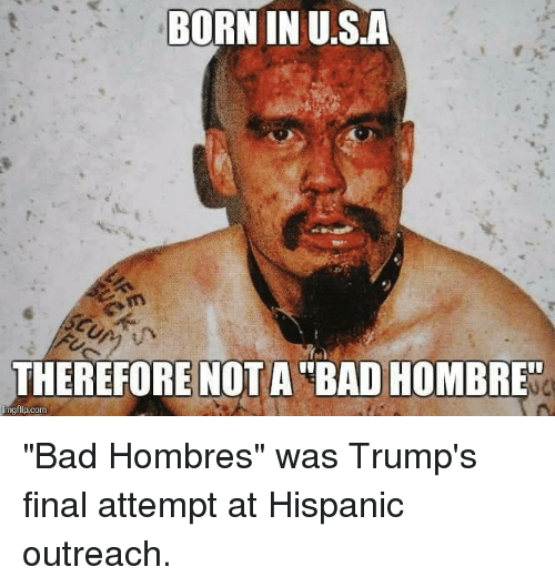 born in usa therefore not a bad hombre gflip com 5190258 born in usa therefore not a bad hombre gflip com bad hombres was