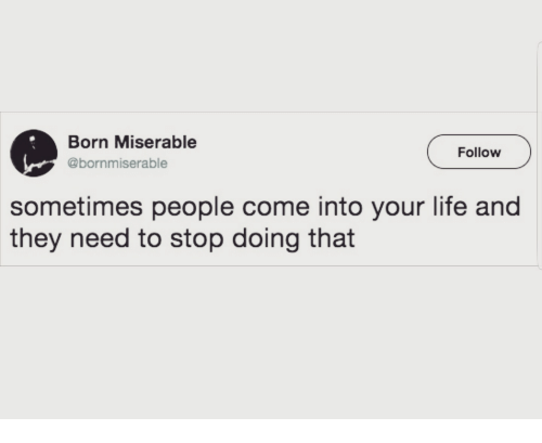 Born Miserable Follow Sometimes People Come Into Your Life And They
