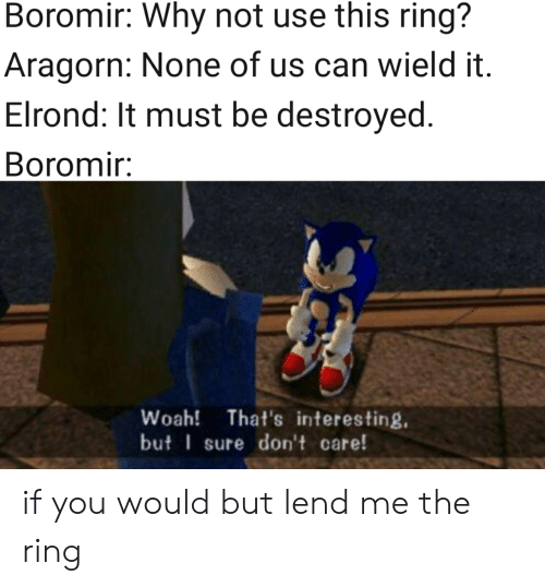 The Ring, Lord of the Rings, and Aragorn: Boromir: Why not use this ring?  Aragorn: None of us can wield it.  Elrond: It must be destroyed.  Boromir:  Woah! That's interesting.  but sure don't care! if you would but lend me the ring