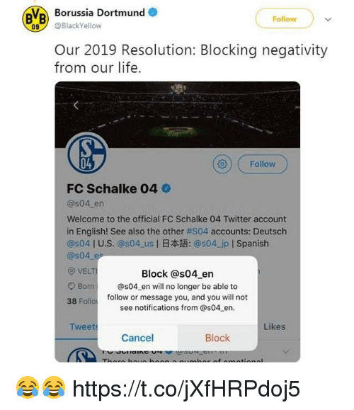 Life, Soccer, and Spanish: Borussia Dortmund  BVB  Follow  9BlackYellow  Our 2019 Resolution: Blocking negativity  from our life.  04  ()) ( Follow  FC Schalke 04  @s04 en  Welcome to the official FC Schalke 04 Twitter account  in English! See also the other #S04 accounts: Deutsch  @s04 l U.S. @s04-us l日本語: @s04-jpl Spanish  @s04 es  O VELTI  Block @s04 en  Born @s04 en will no longer be able to  38 Follo  follow or message you, and you will not  see notifications from @s04 en  Twee  Likes  Cancel 😂😂 https://t.co/jXfHRPdoj5