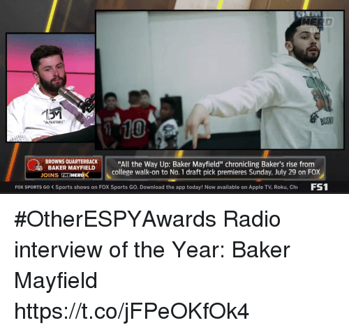 """me.me: BOS  10  UN OKAFTABLE  BROWNS QUARTBACK""""All the Way Up: Baker Mayfield"""" chronicling Baker's rise from  BAKER MAYFIELD  OINS THEWERDX  college walk-on to No. 1 draft pick premieres Sunday, July 29 on FOX  FOX SPORTS Go Sports shows on FOX Sports Go. Download the app today! Now available on Apple TV, Roku, Ch FS #OtherESPYAwards  Radio interview of the Year: Baker Mayfield https://t.co/jFPeOKfOk4"""