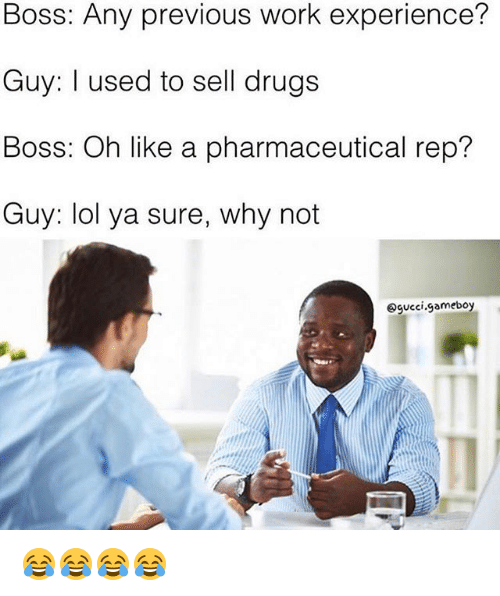 Drugs, Funny, and Gucci: Boss: Any previous work experience?  Guy: I used to sell drugs  Boss: Oh like a pharmaceutical rep?  Guy: lol ya sure, why not  gucci gameboy 😂😂😂😂