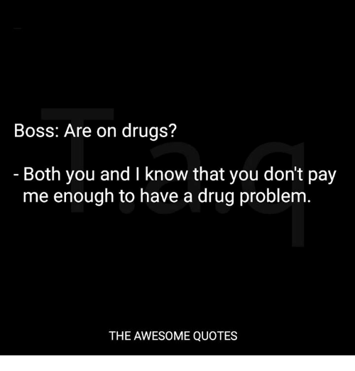Boss Are On Drugs Both You And I Know That You Don't Pay Me Enough Best Quotes About Drugs