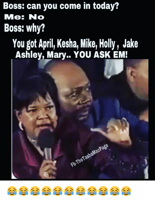 Memes, Kesha, and April: Boss: can you come in today?  MMe: No  Boss: why?  You got April Kesha Mike, Holly, Jake  Ashley, Mary.. YOU ASK EM!  Fb.TheTashaMacPage 😂😂😂😂😂😂😂😂😂😂😂