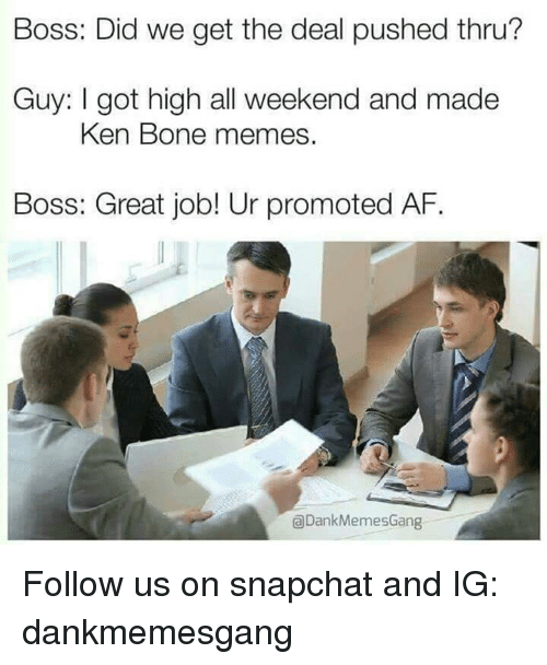 Af, Bones, and Ken: Boss: Did we get the deal pushed thru?  Guy: I got high all weekend and made  Ken Bone memes.  Boss: Great job! Ur promoted AF.  aDankMemesGang Follow us on snapchat and IG: dankmemesgang
