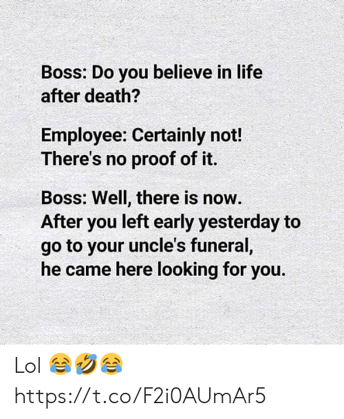 Life, Lol, and Memes: Boss: Do you believe in life  after death?  Employee: Certainly not!  There's no proof of it.  Boss: Well, there is now.  After you left early yesterday to  go to your uncle's funeral,  he came here looking for you. Lol 😂🤣😂 https://t.co/F2i0AUmAr5