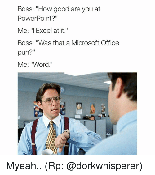 boss how good are you at powerpoint  me i excel at it boss