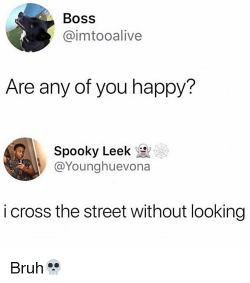 Bruh, Cross, and Happy: Boss  @imtooalive  Are any of you happy?  Spooky Leek  @Younghuevona  i cross the street without looking Bruh💀