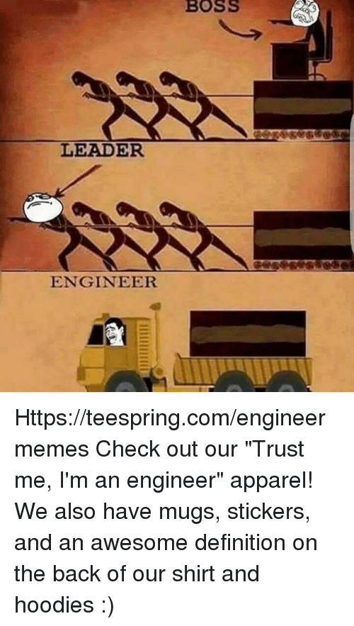 "Definition, Engineering, and Awesome: BOSS  LEADER  oes sesses  ENGINEER Https://teespring.com/engineermemes  Check out our ""Trust me, I'm an engineer"" apparel! We also have mugs, stickers, and an awesome definition on the back of our shirt and hoodies :)"