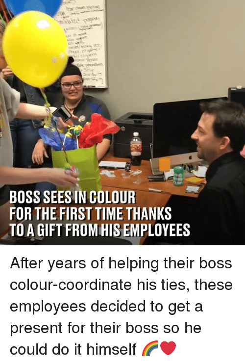 Dank, Time, and 🤖: BOSS SEESIN COLOUR  FOR THE FIRST TIME THANKS  TO A GIFT FROM HIS EMPLOYEES After years of helping their boss colour-coordinate his ties, these employees decided to get a present for their boss so he could do it himself 🌈❤️