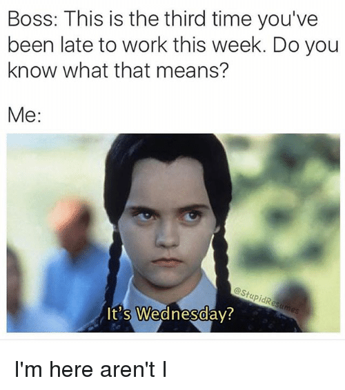 Memes, Work, and Time: Boss: This is the third time you've  been late to work this week. Do you  know what that means?  Me  It's Wednesday? I'm here aren't I