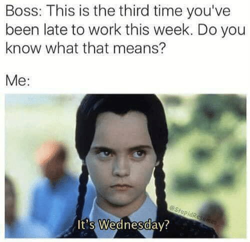 Dank, Work, and Time: Boss: This is the third time you've  been late to work this week. Do you  know what that means?  Me:  It's Wednesdav?  0