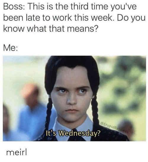 Work, Time, and Wednesday: Boss: This is the third time you've  been late to work this week. Do you  know what that means?  Me:  @StupidResumes  It's Wednesday? meirl