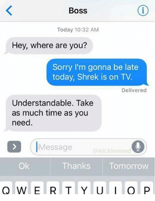 Shrek, Sorry, and Time: Boss  Today 10:32 AM  Hey, where are you?  Sorry I'm gonna be late  today, Shrek is on TV.  Delivered  Understandable. Take  as much time as you  need.  IMessage  wicklewee  Ok  Thanks Tomorrow