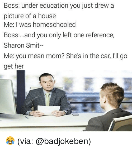 Memes, 🤖, and Her: Boss: under education you just drew a  picture of a house  Me I was homeschooled  Boss:...and you only left one reference,  Sharon Smit  Me: you mean mom? She's in the car, l'll go  get her 😂 (via: @badjokeben)
