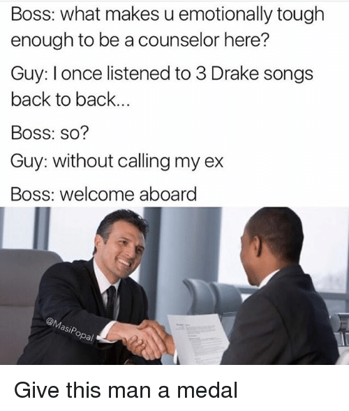 Back to Back, Drake, and Funny: Boss: what makes u emotionally tough  enough to be a counselor here?  Guy: lonce listened to 3 Drake songs  back to back...  Boss: so?  Guy: without calling my ex  Boss: welcome aboard  asip  opal Give this man a medal
